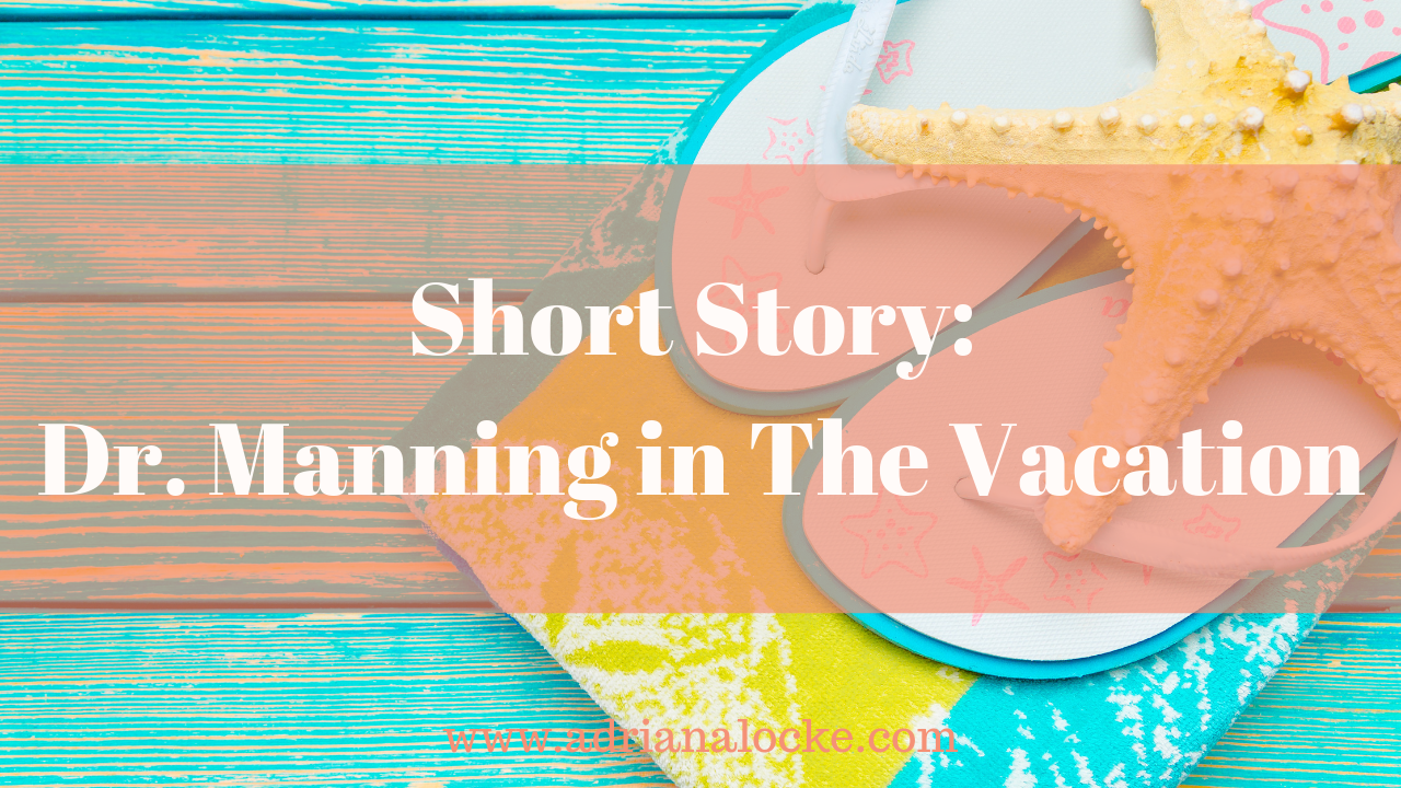 Short Story: Dr  Manning in The Vacation - Adriana Locke